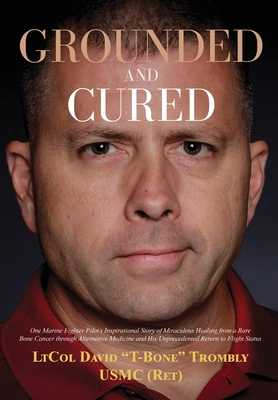 Grounded and Cured: One Marine Fighter Pilot's Inspirational Story of Miraculous Healing from a Rare Bone Cancer through Alternative Medicine and His Unprecedented Return to Flight Status - Trombly, David, and Trombly, Megan (Contributions by), and Grayson, Sharilyn (Editor)