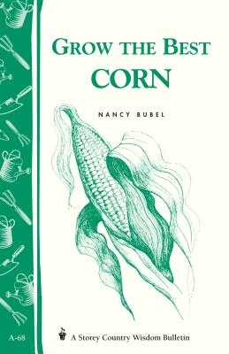 Grow the Best Corn: Storey's Country Wisdom Bulletin A-68 - Bubel, Nancy