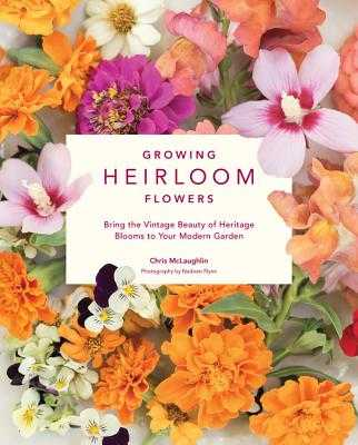 Growing Heirloom Flowers: Bring the Vintage Beauty of Heritage Blooms to Your Modern Garden - McLaughlin, Chris