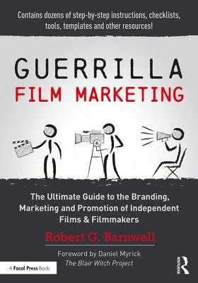Guerrilla Film Marketing: The Ultimate Guide to the Branding, Marketing and Promotion of Independent Films & Filmmakers - Barnwell, Robert G