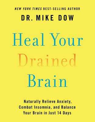 Heal Your Drained Brain: Naturally Relieve Anxiety, Combat Insomnia, and Balance Your Brain in Just 14 Days - Dow, Mike, Dr.