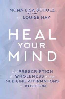 Heal Your Mind: Your Prescription for Wholeness Through Medicine, Affirmations, and Intuition - Schulz, Mona Lisa, M.D., Ph.D., and Hay, Louise L