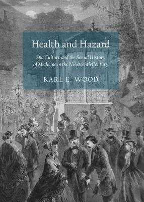Health and Hazard: Spa Culture and the Social History of Medicine in the Nineteenth Century - Wood, Karl E