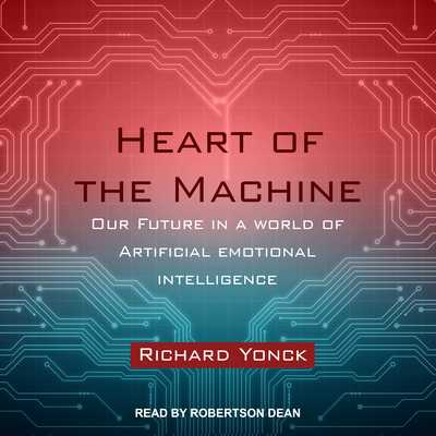 Heart of the Machine: Our Future in a World of Artificial Emotional Intelligence - Yonck, Richard, and Dean, Robertson (Narrator)