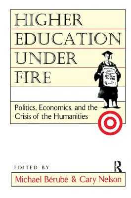 Higher Education Under Fire: Politics, Economics, and the Crisis of the Humanities - Berube, Michael, and Nelson, Cary