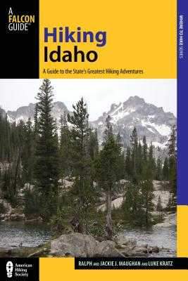 Hiking Idaho: A Guide to the State's Greatest Hiking Adventures - Kratz, Luke, and Maughan, Jackie, and Maughan, Ralph