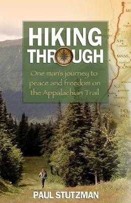 Hiking Through: One Man's Journey to Peace and Freedom on the Appalachian Trail - Stutzman, Paul
