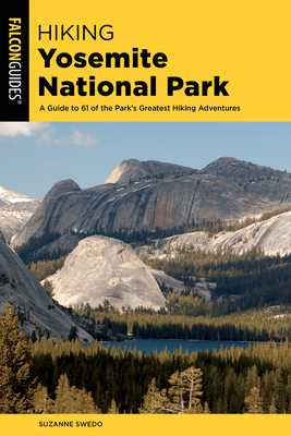 Hiking Yosemite National Park: A Guide to 62 of the Park's Greatest Hiking Adventures - Swedo, Suzanne