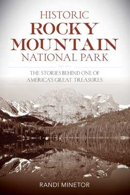 Historic Rocky Mountain National Park: The Stories Behind One of America's Great Treasures - Minetor, Randi