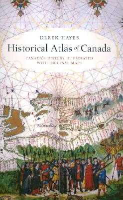 Historical Atlas of Canada: Canada's History Illustrated with Original Maps - Hayes, Derek
