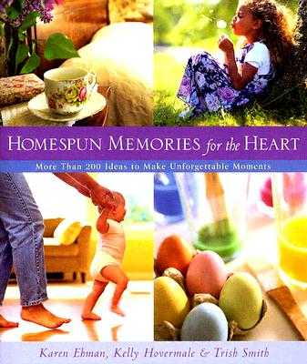 Homespun Memories for the Heart: More Than 200 Ideas to Make Unforgettable Moments - Ehman, Karen, and Hovermale, Kelly, and Smith, Trish