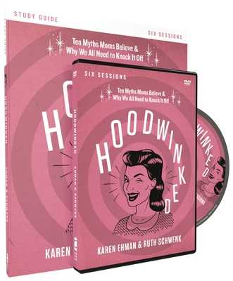 Hoodwinked Study Guide with DVD: Ten Myths Moms Believe and Why We All Need to Knock It Off - Ehman, Karen, and Schwenk, Ruth