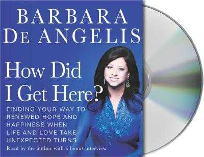 How Did I Get Here?: Finding Your Way to Renewed Hope and Happiness When Life and Love Take Unexpected Turns - De Angelis, Barbara, Ph.D. (Read by)