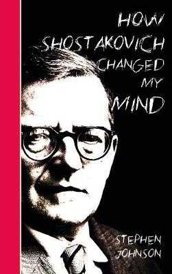 How Shostakovich Changed My Mind - Johnson, Stephen