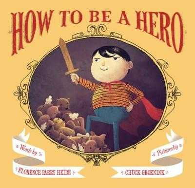 How to Be a Hero - Heide, Florence Parry, and Groenink, Chuck