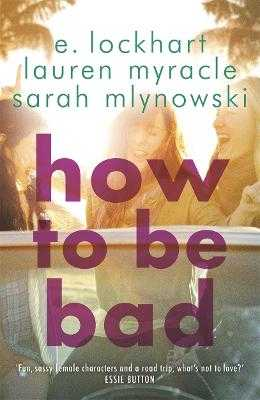 How to Be Bad: Take a summer road trip you won't forget - Mlynowski, Sarah, and Myracle, Lauren, and Lockhart, E.