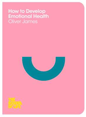 How to Develop Emotional Health - James, Oliver, and School of Life, The