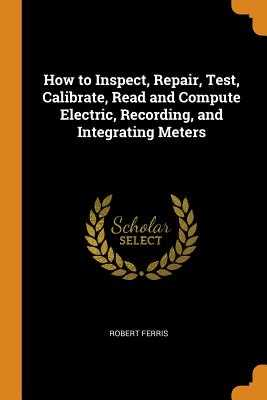 How to Inspect, Repair, Test, Calibrate, Read and Compute Electric, Recording, and Integrating Meters - Ferris, Robert