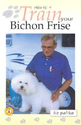 How to Train Your Bichon Frise - Palika, Liz