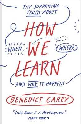 How We Learn: The Surprising Truth about When, Where, and Why It Happens - Carey, Benedict
