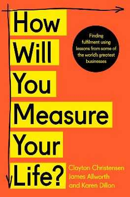 How Will You Measure Your Life? - Christensen, Clayton, and Allworth, James, and Dillon, Karen