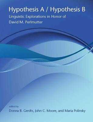 Hypothesis a / Hypothesis B: Linguistic Explorations in Honor of David M. Perlmutter - Gerdts, Donna B (Editor), and Moore, John C (Editor), and Polinsky, Maria (Editor)