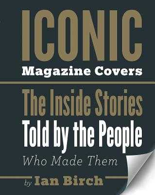 Iconic Magazine Covers: The Inside Stories Told by the People Who Made Them - Birch, Ian