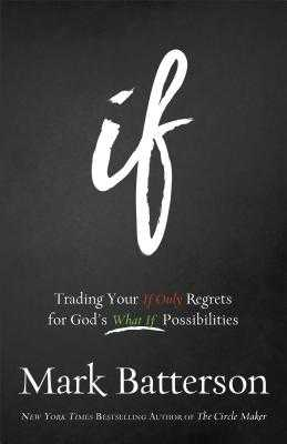 If: Trading Your If Only Regrets for God's What If Possibilities - Batterson, Mark