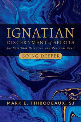 Ignatian Discernment of Spirits for Spiritual Direction and Pastoral Care: Going Deeper - Thibodeaux, Mark E, Father, Sj