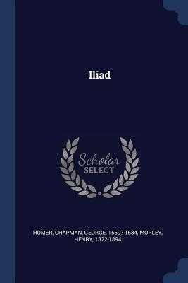 Iliad - Homer, Homer, and Chapman, George, Professor, and Morley, Henry