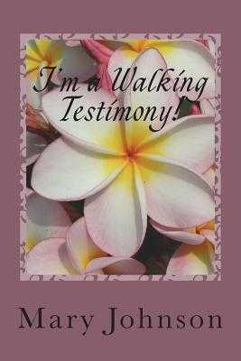 I'm a Walking Testimony!: If You Don't Believe Me, Read My Books! - Johnson, Mary