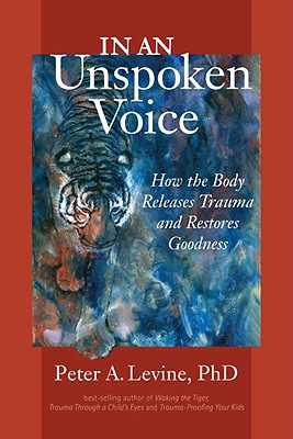 In an Unspoken Voice: How the Body Releases Trauma and Restores Goodness - Levine, Peter A, and Maté, Gabor (Foreword by)