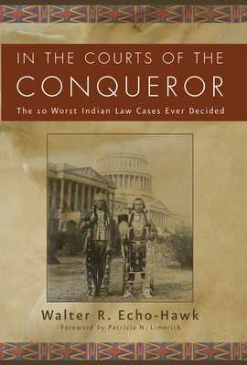 In the Courts of the Conquerer: The 10 Worst Indian Law Cases Ever Decided - Echo-Hawk, Walter R