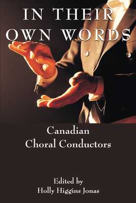 In Their Own Words: Canadian Choral Conductors - Higgins Jonas, Holly