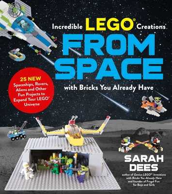 Incredible LEGO (R) Creations from Space with Bricks You Already Have: 25 New Spaceships, Rovers, Aliens and Other Fun Projects to Expand Your LEGO Universe - Dees, Sarah