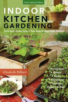 Indoor Kitchen Gardening: Turn Your Home into a Year-Round Vegetable Garden - Millard, Elizabeth