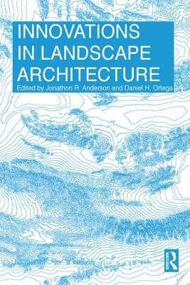 Innovations in Landscape Architecture - Anderson, Jonathon  R. (Editor), and Ortega, Daniel H. (Editor)