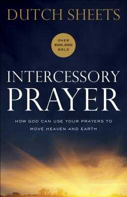 Intercessory Prayer: How God Can Use Your Prayers to Move Heaven and Earth - Sheets, Dutch, and Wagner, C (Foreword by)