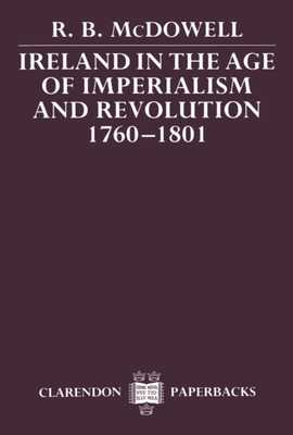 Ireland in the Age of Imperialism and Revolution, 1760-1801 - McDowell, R B