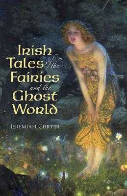 Irish Tales of the Fairies and the Ghost World - Curtin, Jeremiah