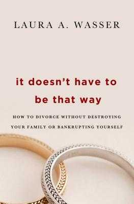 It Doesn't Have to Be That Way: How to Divorce Without Destroying Your Family or Bankrupting Yourself - Wasser, Laura A