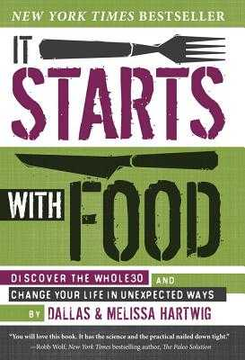 It Starts With Food: Discover the Whole30 and Change Your Life in Unexpected Ways - Hartwig, Dallas, and Hartwig, Melissa