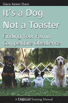 It's a Dog Not a Toaster: Finding Your Fun in Competitive Obedience - Kerew-Shaw, Diana