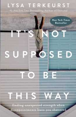 It's Not Supposed to Be This Way: Finding Unexpected Strength When Disappointments Leave You Shattered - TerKeurst, Lysa