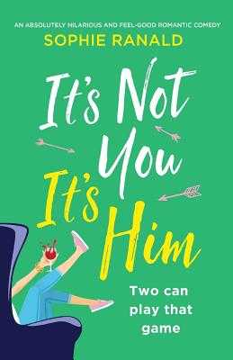 It's Not You It's Him: An absolutely hilarious and feel good romantic comedy - Ranald, Sophie