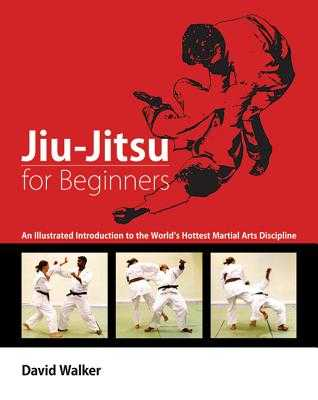 Jiu-Jitsu for Beginners: An Illustrated Introduction to the World's Hottest Martial Arts Discipline - Walker, David, Dr., and Goulding, Richard (Photographer)