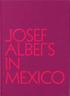 Josef Albers in Mexico - Albers, Josef, and Hinkson, Lauren, and Barriendos, Joaquin (Text by)