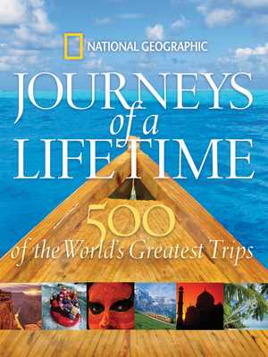 Journeys of a Lifetime: 500 of the World's Greatest Trips - National Geographic