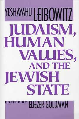 Judaism, Human Values, and the Jewish State - Leibowitz, Yeshayahu, and Goldman, Eliezer (Editor), and Jacobson, Zvi (Editor)