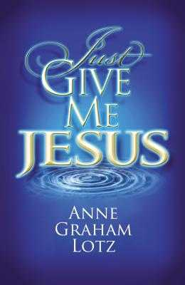 Just Give Me Jesus - Lotz, Anne Graham